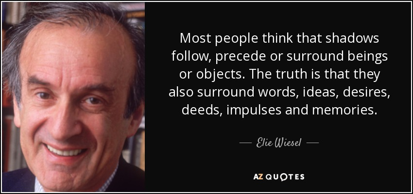 Most people think that shadows follow, precede or surround beings or objects. The truth is that they also surround words, ideas, desires, deeds, impulses and memories. - Elie Wiesel