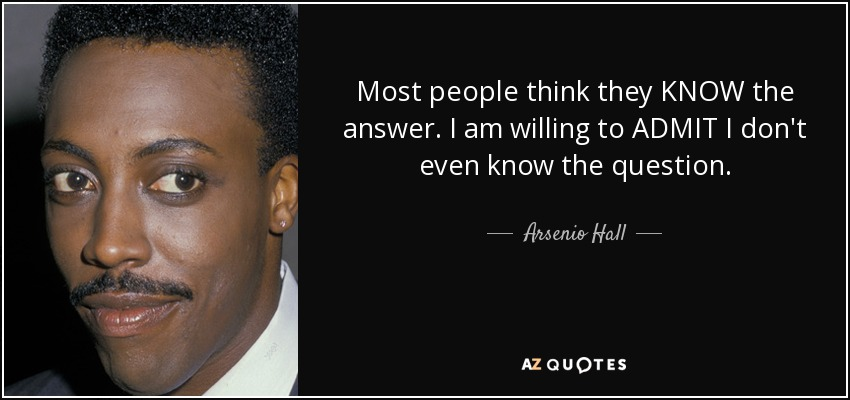 Most people think they KNOW the answer. I am willing to ADMIT I don't even know the question. - Arsenio Hall