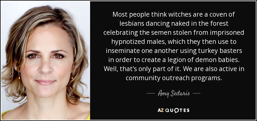 Most people think witches are a coven of lesbians dancing naked in the forest celebrating the semen stolen from imprisoned hypnotized males, which they then use to inseminate one another using turkey basters in order to create a legion of demon babies. Well, that's only part of it. We are also active in community outreach programs. - Amy Sedaris