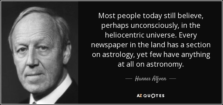 Most people today still believe, perhaps unconsciously, in the heliocentric universe. Every newspaper in the land has a section on astrology, yet few have anything at all on astronomy. - Hannes Alfven