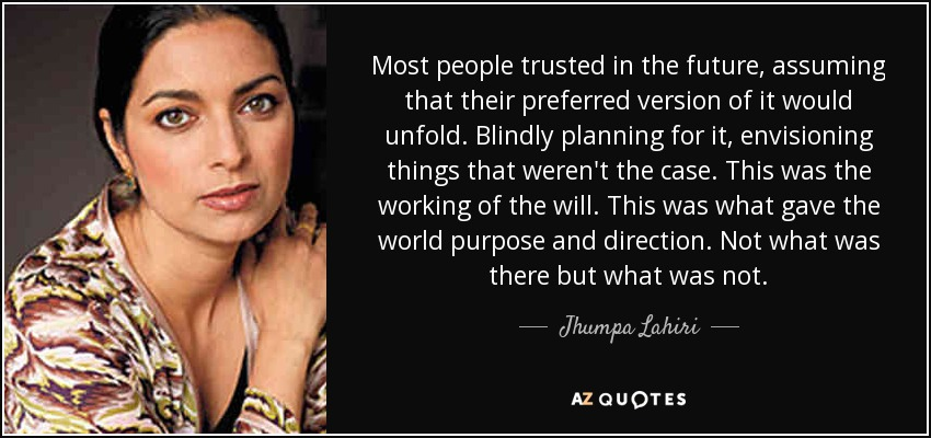 Most people trusted in the future, assuming that their preferred version of it would unfold. Blindly planning for it, envisioning things that weren't the case. This was the working of the will. This was what gave the world purpose and direction. Not what was there but what was not. - Jhumpa Lahiri