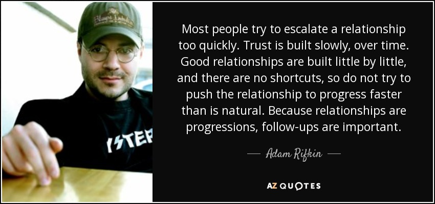 Most people try to escalate a relationship too quickly. Trust is built slowly, over time. Good relationships are built little by little, and there are no shortcuts, so do not try to push the relationship to progress faster than is natural. Because relationships are progressions, follow-ups are important. - Adam Rifkin