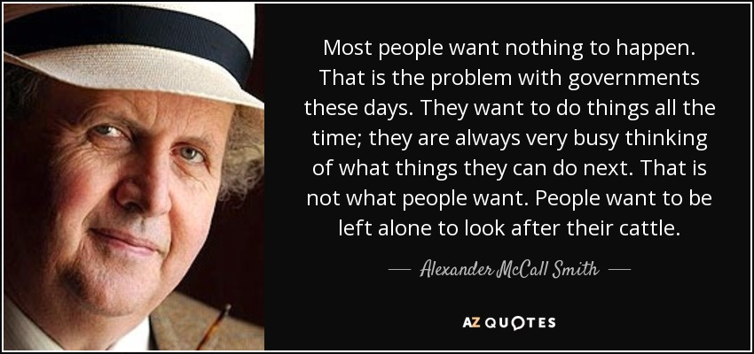 Most people want nothing to happen. That is the problem with governments these days. They want to do things all the time; they are always very busy thinking of what things they can do next. That is not what people want. People want to be left alone to look after their cattle. - Alexander McCall Smith