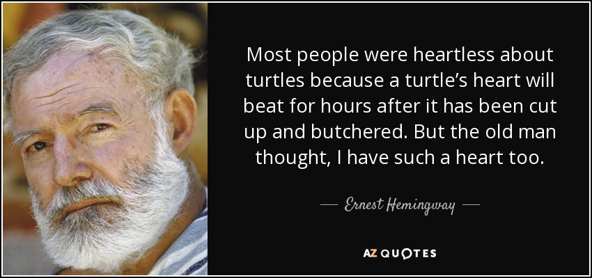 Most people were heartless about turtles because a turtle's heart will beat for hours after it has been cut up and butchered. But the old man thought, I have such a heart too. - Ernest Hemingway
