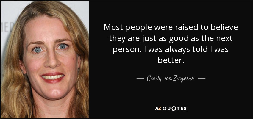 Most people were raised to believe they are just as good as the next person. I was always told I was better. - Cecily von Ziegesar