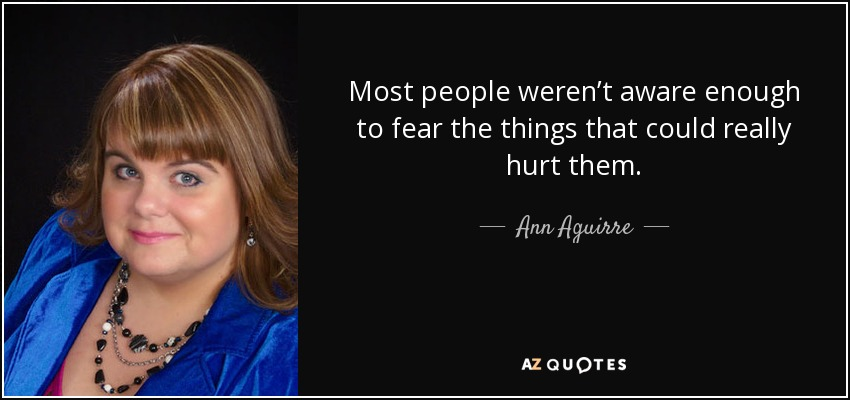 Most people weren't aware enough to fear the things that could really hurt them. - Ann Aguirre