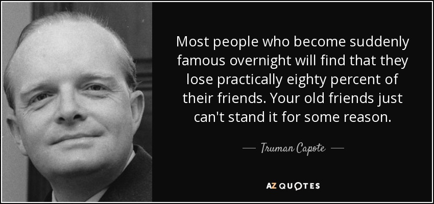 Most people who become suddenly famous overnight will find that they lose practically eighty percent of their friends. Your old friends just can't stand it for some reason. - Truman Capote