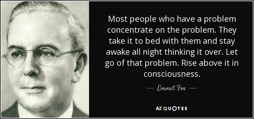 Most people who have a problem concentrate on the problem. They take it to bed with them and stay awake all night thinking it over. Let go of that problem. Rise above it in consciousness. - Emmet Fox
