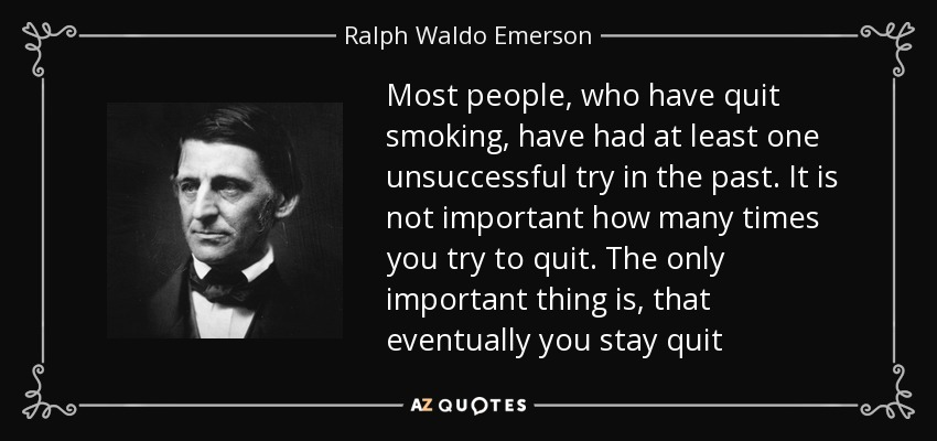 Most people, who have quit smoking, have had at least one unsuccessful try in the past. It is not important how many times you try to quit. The only important thing is, that eventually you stay quit - Ralph Waldo Emerson