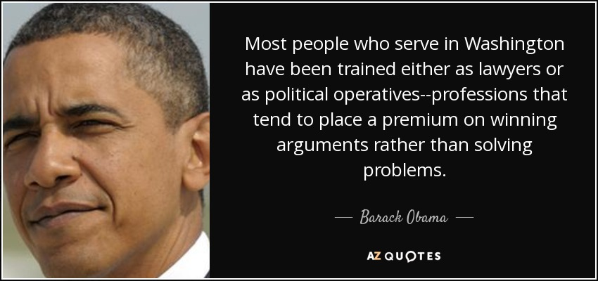 Most people who serve in Washington have been trained either as lawyers or as political operatives--professions that tend to place a premium on winning arguments rather than solving problems. - Barack Obama