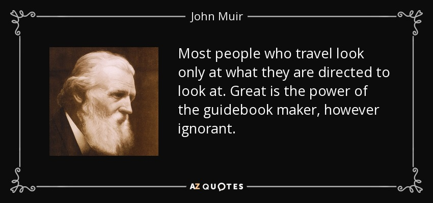 Most people who travel look only at what they are directed to look at. Great is the power of the guidebook maker, however ignorant. - John Muir
