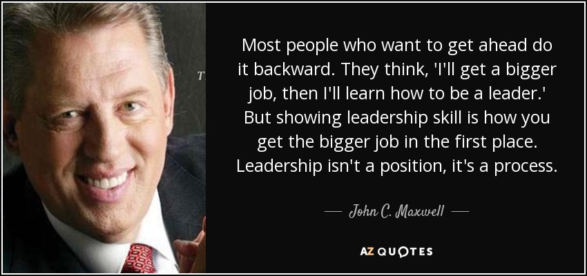 Most people who want to get ahead do it backward. They think, 'I'll get a bigger job, then I'll learn how to be a leader.' But showing leadership skill is how you get the bigger job in the first place. Leadership isn't a position, it's a process. - John C. Maxwell