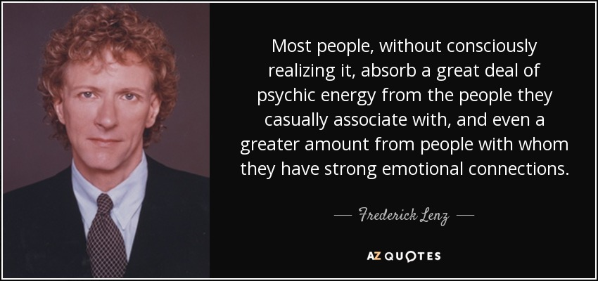 Most people, without consciously realizing it, absorb a great deal of psychic energy from the people they casually associate with, and even a greater amount from people with whom they have strong emotional connections. - Frederick Lenz