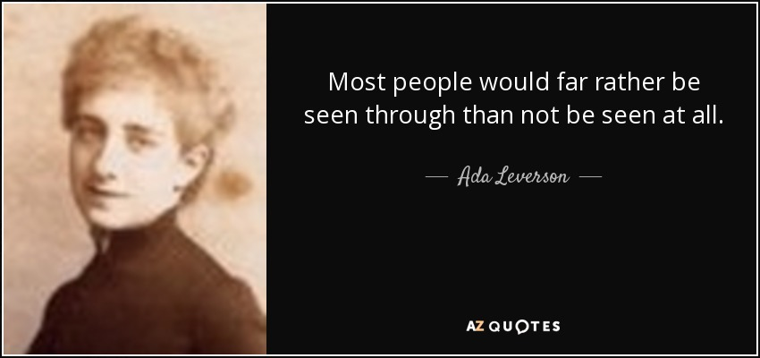 Most people would far rather be seen through than not be seen at all. - Ada Leverson