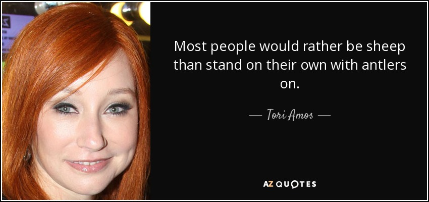 Most people would rather be sheep than stand on their own with antlers on. - Tori Amos
