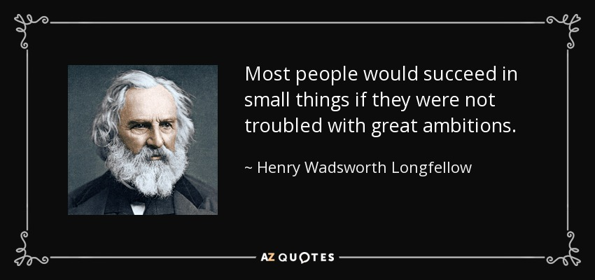 Most people would succeed in small things if they were not troubled with great ambitions. - Henry Wadsworth Longfellow