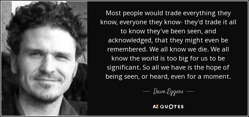 Most people would trade everything they know, everyone they know- they'd trade it all to know they've been seen, and acknowledged, that they might even be remembered. We all know we die. We all know the world is too big for us to be significant. So all we have is the hope of being seen, or heard, even for a moment. - Dave Eggers