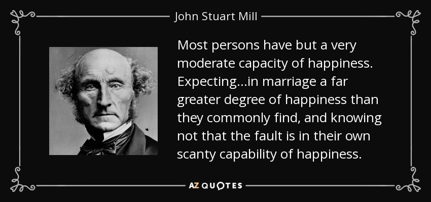 Most persons have but a very moderate capacity of happiness. Expecting...in marriage a far greater degree of happiness than they commonly find, and knowing not that the fault is in their own scanty capability of happiness. - John Stuart Mill