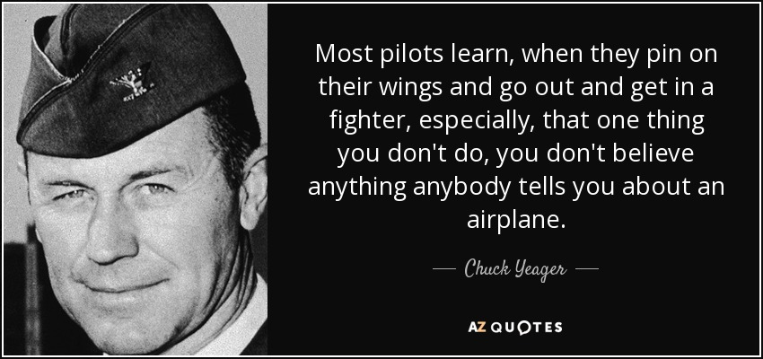 Most pilots learn, when they pin on their wings and go out and get in a fighter, especially, that one thing you don't do, you don't believe anything anybody tells you about an airplane. - Chuck Yeager