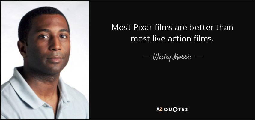 Most Pixar films are better than most live action films. - Wesley Morris