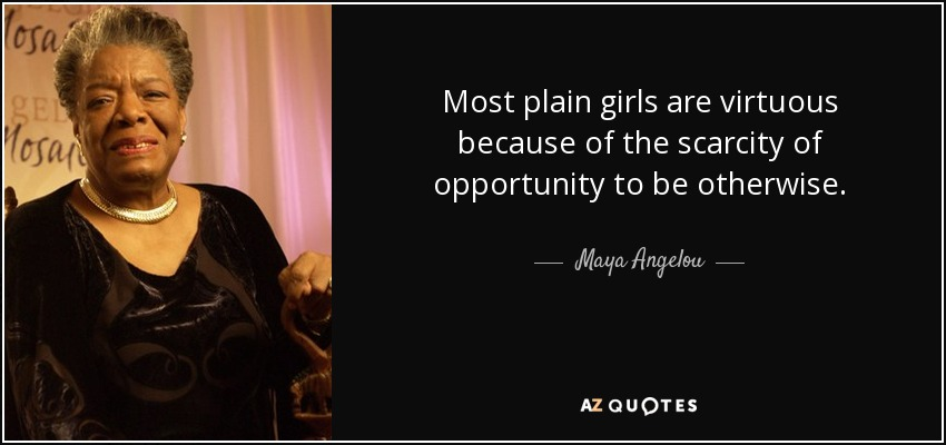 Most plain girls are virtuous because of the scarcity of opportunity to be otherwise. - Maya Angelou