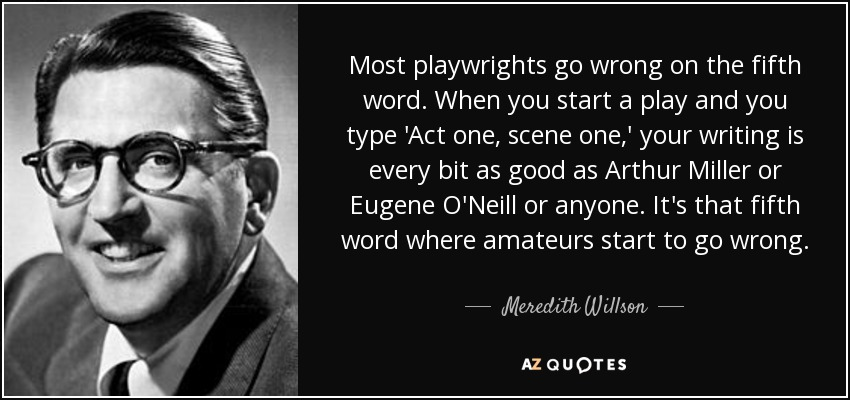 Most playwrights go wrong on the fifth word. When you start a play and you type 'Act one, scene one,' your writing is every bit as good as Arthur Miller or Eugene O'Neill or anyone. It's that fifth word where amateurs start to go wrong. - Meredith Willson
