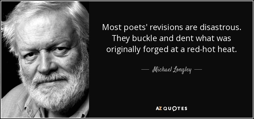Most poets' revisions are disastrous. They buckle and dent what was originally forged at a red-hot heat. - Michael Longley