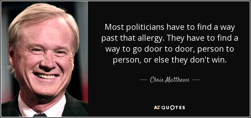 Most politicians have to find a way past that allergy. They have to find a way to go door to door, person to person, or else they don't win. - Chris Matthews