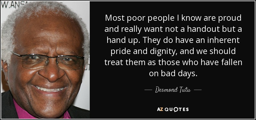 Most poor people I know are proud and really want not a handout but a hand up. They do have an inherent pride and dignity, and we should treat them as those who have fallen on bad days. - Desmond Tutu