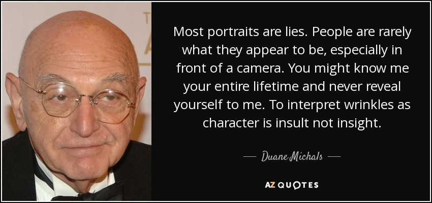 Most portraits are lies. People are rarely what they appear to be, especially in front of a camera. You might know me your entire lifetime and never reveal yourself to me. To interpret wrinkles as character is insult not insight. - Duane Michals
