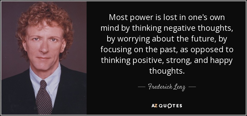 Most power is lost in one's own mind by thinking negative thoughts, by worrying about the future, by focusing on the past, as opposed to thinking positive, strong, and happy thoughts. - Frederick Lenz