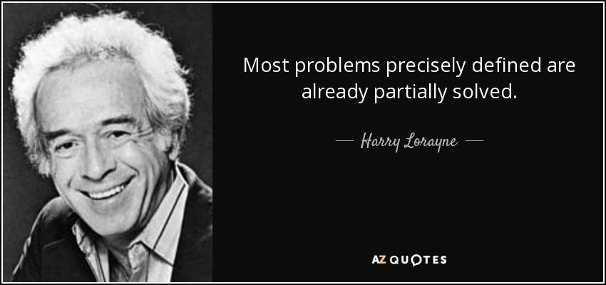 Most problems precisely defined are already partially solved. - Harry Lorayne