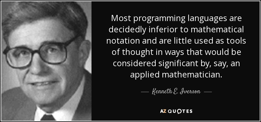 Most programming languages are decidedly inferior to mathematical notation and are little used as tools of thought in ways that would be considered significant by, say, an applied mathematician. - Kenneth E. Iverson