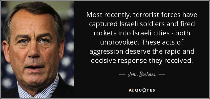 Most recently, terrorist forces have captured Israeli soldiers and fired rockets into Israeli cities - both unprovoked. These acts of aggression deserve the rapid and decisive response they received. - John Boehner