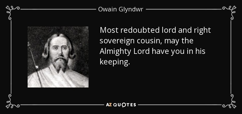 Most redoubted lord and right sovereign cousin, may the Almighty Lord have you in his keeping. - Owain Glyndwr