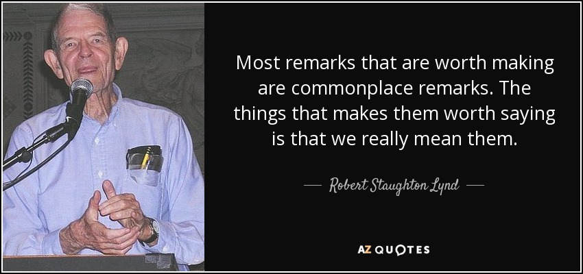 Most remarks that are worth making are commonplace remarks. The things that makes them worth saying is that we really mean them. - Robert Staughton Lynd