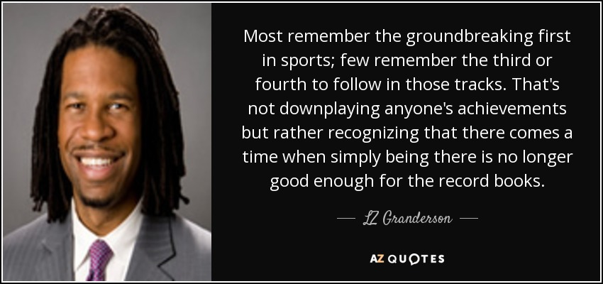 Most remember the groundbreaking first in sports; few remember the third or fourth to follow in those tracks. That's not downplaying anyone's achievements but rather recognizing that there comes a time when simply being there is no longer good enough for the record books. - LZ Granderson