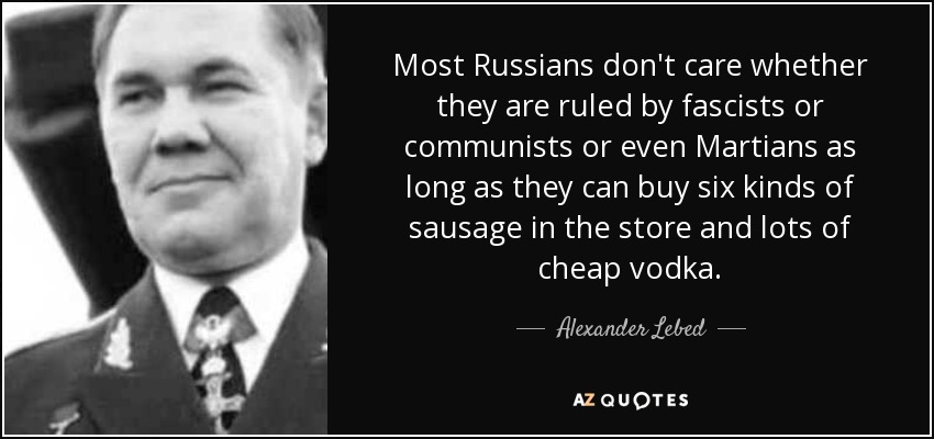 Most Russians don't care whether they are ruled by fascists or communists or even Martians as long as they can buy six kinds of sausage in the store and lots of cheap vodka. - Alexander Lebed