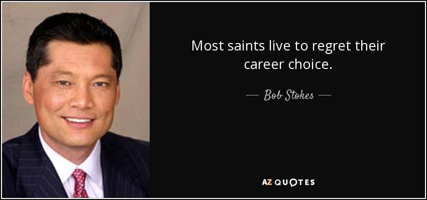 Bob Stokes Quote Most Saints Live To Regret Their Career Choice