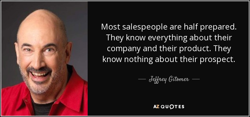 Most salespeople are half prepared. They know everything about their company and their product. They know nothing about their prospect. - Jeffrey Gitomer