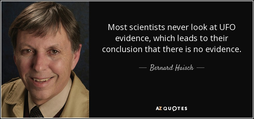 Most scientists never look at UFO evidence, which leads to their conclusion that there is no evidence. - Bernard Haisch