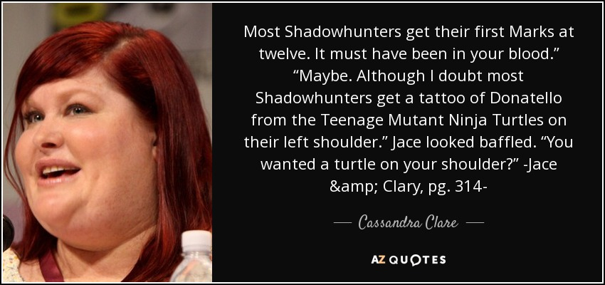 "Most Shadowhunters get their first Marks at twelve. It must have been in your blood."" ""Maybe. Although I doubt most Shadowhunters get a tattoo of Donatello from the Teenage Mutant Ninja Turtles on their left shoulder."" Jace looked baffled. ""You wanted a turtle on your shoulder?"" -Jace & Clary, pg. 314- - Cassandra Clare"