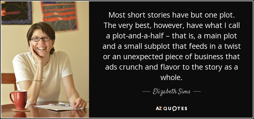 Most short stories have but one plot. The very best, however, have what I call a plot-and-a-half – that is, a main plot and a small subplot that feeds in a twist or an unexpected piece of business that ads crunch and flavor to the story as a whole. - Elizabeth Sims