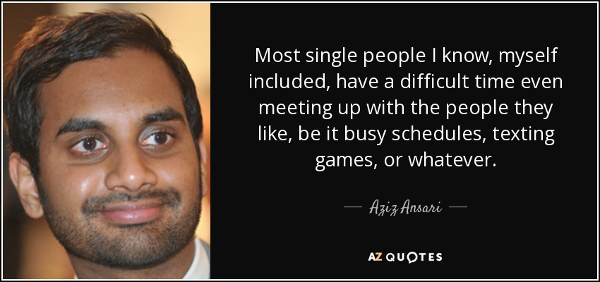 Most single people I know, myself included, have a difficult time even meeting up with the people they like, be it busy schedules, texting games, or whatever. - Aziz Ansari