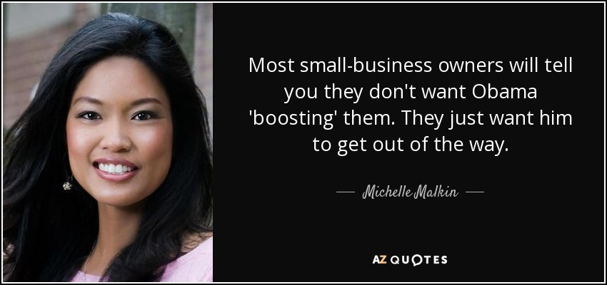 Most small-business owners will tell you they don't want Obama 'boosting' them. They just want him to get out of the way. - Michelle Malkin