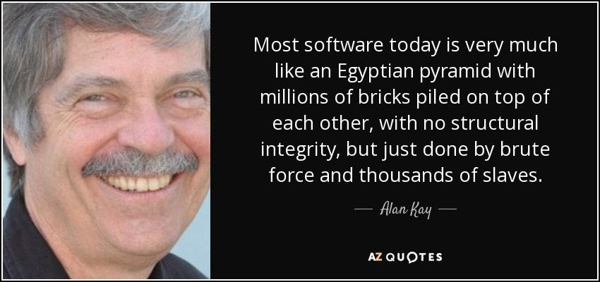 Most software today is very much like an Egyptian pyramid with millions of bricks piled on top of each other, with no structural integrity, but just done by brute force and thousands of slaves. - Alan Kay