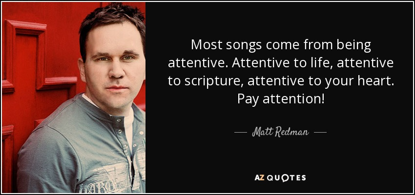 Most songs come from being attentive. Attentive to life, attentive to scripture, attentive to your heart. Pay attention! - Matt Redman