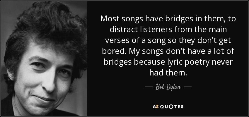 Most songs have bridges in them, to distract listeners from the main verses of a song so they don't get bored. My songs don't have a lot of bridges because lyric poetry never had them. - Bob Dylan