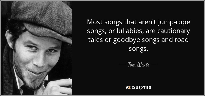 Most songs that aren't jump-rope songs, or lullabies, are cautionary tales or goodbye songs and road songs. - Tom Waits