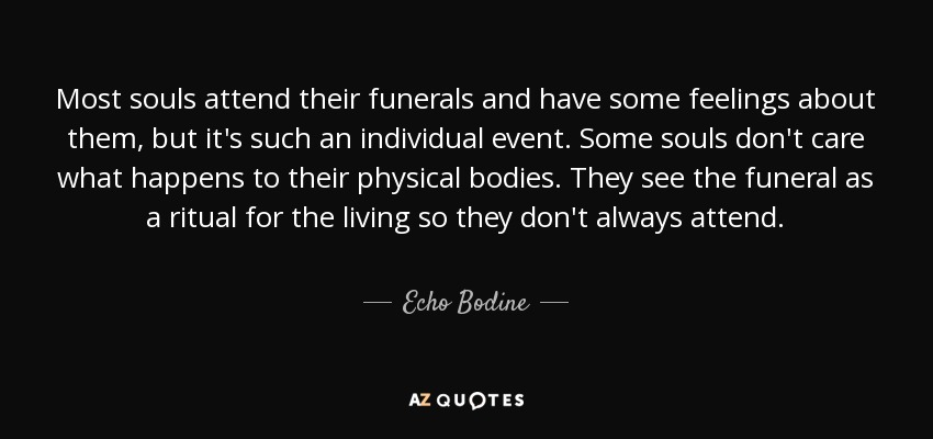 Most souls attend their funerals and have some feelings about them, but it's such an individual event. Some souls don't care what happens to their physical bodies. They see the funeral as a ritual for the living so they don't always attend. - Echo Bodine